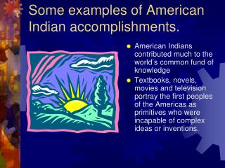 Some examples of American Indian accomplishments.
