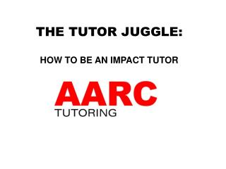 THE  TUTOR  JUGGLE: HOW  TO BE AN IMPACT TUTOR
