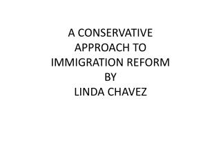 A CONSERVATIVE APPROACH TO IMMIGRATION REFORM BY LINDA CHAVEZ