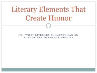 Literary Elements  T hat Create  H umor