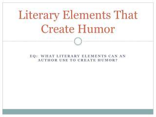 Literary Elements  T hat Create  H umor