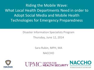 Disaster Information Specialists Program Thursday, June 12,  2014 Sara Rubin, MPH, MA NACCHO