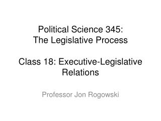 Political Science 345: The Legislative Process Class 18: Executive-Legislative Relations