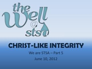 Christ-LIKE INTEGRITY We are STSA  – Part  5 June 10, 2012