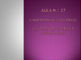 Aula n.º  27 A Independência do Brasil A Luta entre liberais e absolutistas