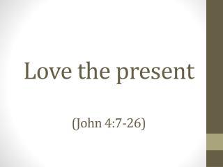 Love the present (John 4:7-26)