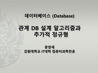 데이터베이스  (Database) 관계  DB  설계 알고리즘과 추가적 정규형 문양세 강원대학교  IT 대학  컴퓨터과학전공