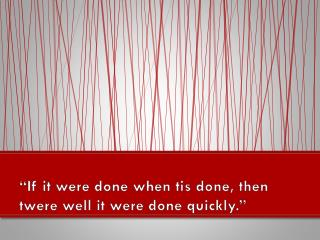 """If it were done when tis done, then  twere  well it were done quickly."""
