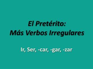 El  Pretérito : Más Verbos Irregulares