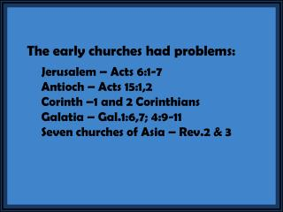 The early churches had problems: 	Jerusalem – Acts 6:1-7 	Antioch – Acts 15:1,2