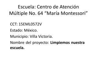 """Escuela: Centro de Atención Múltiple No. 64 """"María Montessori"""""""