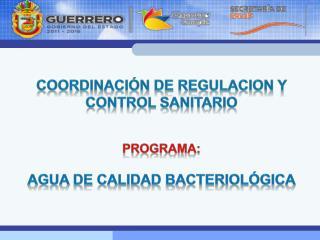 COORDINACIÓN DE REGULACION Y CONTROL SANITARIO PROGRAMA: AGUA DE CALIDAD BACTERIOLÓGICA