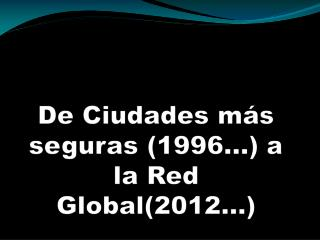 De Ciudades m�s  seguras (1996�) a la Red Global(2012�)