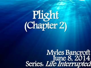 Plight (Chapter 2) Myles Bancroft June 8, 2014 Series:  Life Interrupted