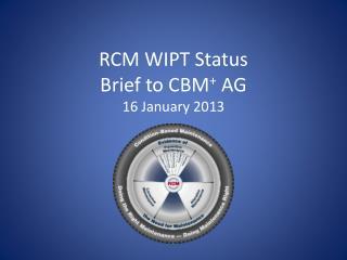 RCM WIPT Status Brief to CBM +  AG 16 January 2013