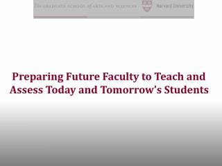 Preparing Future Faculty to Teach and  Assess Today and Tomorrow's Students
