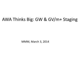 AWA Thinks Big: GW & GV/m+ Staging
