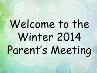 Welcome to the Winter 2014 Parent's Meeting