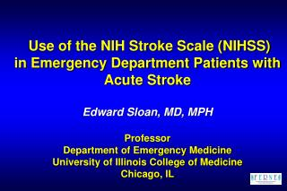 Use of the NIH Stroke Scale NIHSS in Emergency Department Patients with Acute Stroke   Edward Sloan, MD, MPH  Professor