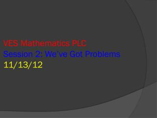 VES Mathematics PLC Session 2: We�ve Got Problems 11/13/12