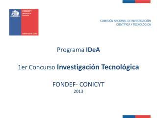 Programa  IDeA 1er Concurso  Investigación Tecnológica FONDEF- CONICYT  2013