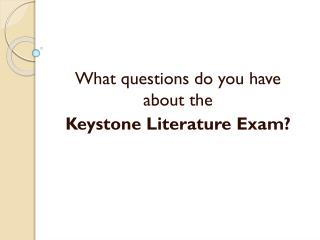 What questions do you have about the  Keystone Literature Exam?