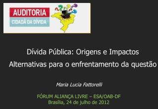 Maria Lucia Fattorelli FÓRUM ALIANÇA LIVRE – ESA/OAB-DF   Brasília, 24 de  julho  de 2012