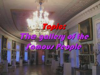 Topic : The  gallery of the Famous People