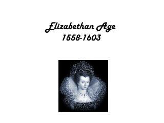 Elizabethan  Age 1558-1603