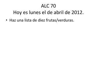 ALC 70 Hoy  es lunes  el de  abril  de 2012.
