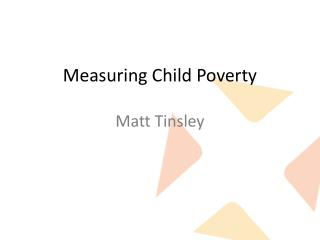 Measuring Child Poverty Matt Tinsley