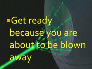 Get ready because you are about to be  blown  away