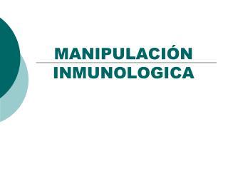 MANIPULACIÓN INMUNOLOGICA