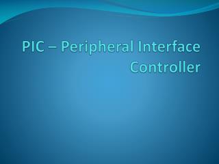 PIC –  P eripheral  I nterface  C ontroller