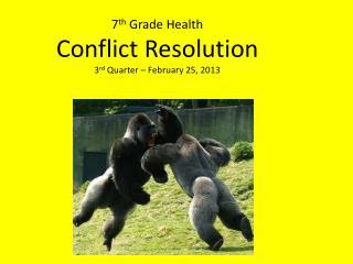 7 th  Grade Health Conflict Resolution 3 rd  Quarter –  February 25,  2013