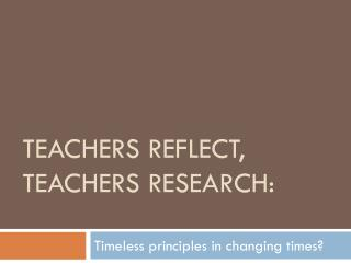 Teachers reflect, teachers research: