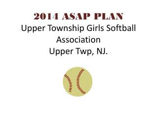2014 ASAP PLAN Upper Township Girls Softball Association Upper Twp, NJ.