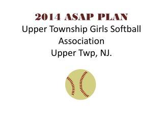 2014 ASAP PLAN Upper Township Girls Softball Association Upper Twp, NJ.