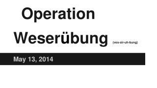 Operation Weser � bung  (ves-sir-uh-bung)