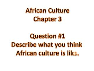 African Culture Chapter  3 Question #1 Describe what you think  African culture is lik e.