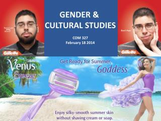 GENDER &  CULTURAL STUDIES COM 327 February 18 2014