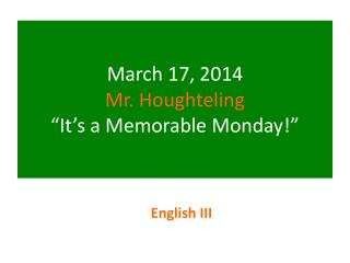 March 17, 2014 Mr. Houghteling �It�s a Memorable Monday!�