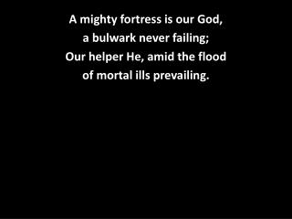A mighty fortress is our God,  a bulwark never failing; Our helper He, amid the flood