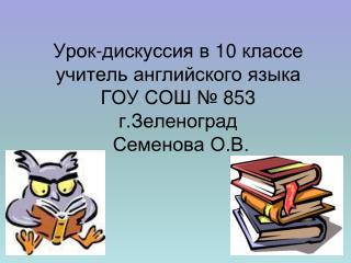 Урок-дискуссия в 10 классе учитель английского языка ГОУ СОШ № 853 г.Зеленоград  Семенова О.В.
