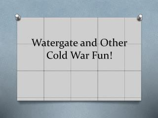 Watergate and Other Cold War Fun!