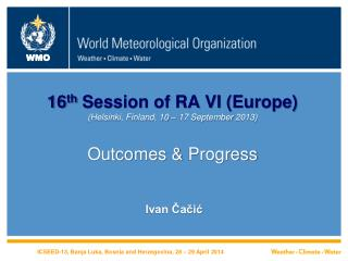 16 th Session of RA VI (Europe) (Helsinki, Finland, 10 – 17 September 2013 ) Outcomes &  Progress