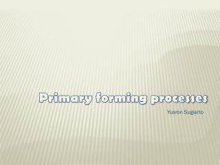 Primary forming processes