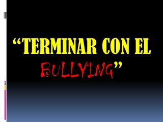 """TERMINAR CON EL  BULLYING """