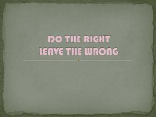 DO THE RIGHT LEAVE THE WRONG