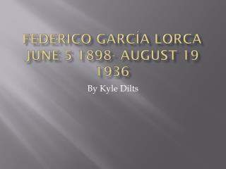 Federico  García  Lorca June 5 1898- August 19 1936
